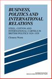 Business, Politics and International Relations : Steel, Cotton and International Cartels in British Politics, 1924-1939, Wurm, Clemens, 0521108764