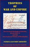 Trophies of War and Empire : The Archival Heritage of Ukraine, World War II, and the International Politics of Restitution, Grimsted, Patricia K., 0916458768