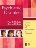 Psychiatric Disorders : Current Topics and Interventions for Educators, Shaw, Steven R. and McCabe, Paul C., 1412968763