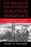 The Making of the Chinese Industrial Workplace : State, Revolution, and Labor Management, Frazier, Mark W., 0521028760