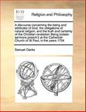 A Discourse Concerning the Being and Attributes of God, the Obligations of Natural Religion, and the Truth and Certainty of the Christian Revelation, Samuel Clarke, 1170168760