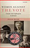 Women Against the Vote : Female Anti-Suffragism in Britain, Bush, Julia, 019924877X