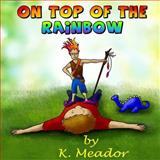 On Top of the Rainbow, K. Meador, 149439877X