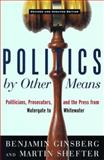 Politics by Other Means : Politicians, Prosecutors and the Press from Watergate to Whitewater, Ginsberg, Benjamin and Shefter, Martin, 039331877X