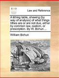 A Tithing Table, Shewing of What Things Tithes Are or Are Not Due, Either by Common Law, Custom, or Prescription by W Bohun, William Bohun, 114084878X