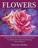 Flowers - A Step-by-Step Guide to Master Realist Techniques in Graphite and Colored Pencil Painting, Veronica Winters, 1456378783