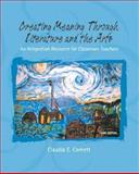 Creating Meaning Through Literature and the Arts : An Integration Resource for Classroom Teachers, Cornett, Claudia E., 0131718789