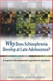 Why Does Schizophrenia Develop at Late Adolescence : A Cognitive-Developmental Approach to Psychosis, Harrop, Chris and Trower, Peter, 0470848782