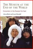 The Museum at the End of the World : Encounters in the Russian Far East, Bloch, Alexia and Kendall, Laurel, 0812218787