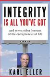 Integrity Is All You've Got : And Seven Other Lessons of the Entrepreneurial Life, Eller, Karl, 0071448780