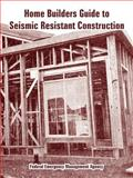 Home Builder's Guide to Seismic Resistant Construction, Federal Emergency Management Agency, 1410108791