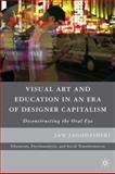 Visual Art and Education in an Era of Designer Capitalism : Deconstructing the Oral Eye, Jagodzinski, Jan, 0230618790