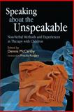 Speaking about the Unspeakable : Non-Verbal Methods and Experiences in Therapy with Children, Dennis McCarthy, 1843108798