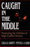 Caught in the Middle : Protecting the Children of High-Conflict Divorce, Garrity, Carla B. and Baris, Mitchell A., 0787938793