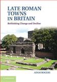Late Roman Towns in Britain : Rethinking Change and Decline, Rogers, Adam, 1107698790