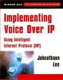 Implementing Voice-Over IP : Using Intelligent Internet Protocol (IP), Lee, Jonathaun, 007135879X
