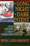 The Long Night of Dark Intent : A Half Century of Cuban Communism, Horowitz, Irving Louis, 1412808790