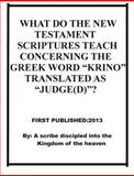 "What Do the New Testament Scriptures Teach Concerning the Greek Word Krino Translated As ""Judge(D)"" ?, Repsaj Jasper, 1494228793"