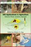 GIS Applications in Agriculture Vol. 2 : Invasive Species, Clay, Sharon A., 1420078801