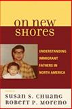 On New Shores : Understanding Immigrant Fathers in North America, Chuang, Susan S., 0739118803