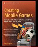 Creating Mobile Games : Using Java ME Platform to Put the Fun into Your Mobile Device and Cell Phone, Hamer, Carol, 1590598806