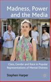 Madness, Power and the Media : Class, Gender and Race in Popular Representations of Mental Distress, Harper, Stephen, 0230218806
