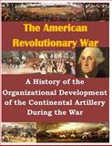 A History of the Organizational Development of the Continental Artillery During the War, U. S. Army U.S. Army Command and  Staff College, 1500488801