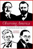 Observing America : The Commentary of British Visitors to the United States, 1890-1950, Frankel, Robert P., 0299218805