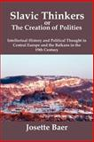 Slavic thinkers or the creation of Polities : Intellectual History and Political Thought in Central Europe and the Balkans in the 19th Century, Baer, Josette, 0979448808