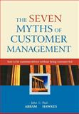 The Seven Myths of Customer Management : How to Be Customer-Driven Without Being Customer-Led, Abram, John and Hawkes, Paul, 047085880X