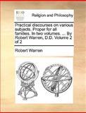 Practical Discourses on Various Subjects Proper for All Families in Two Volumes by Robert Warren, D D Volume 2, Robert Warren, 1170548806