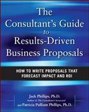 The Consultant's Guide to Results-Driven Business Proposals : How to Write Proposals That Forecast Impact and ROI, Phillips, Jack and Phillips, Patti, 0071638806