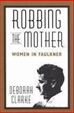 Robbing the Mother : Women in Faulkner, Clarke, Deborah, 1578068800