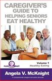 Caregiver's Guide to Helping Seniors Eat Healthy, Angela McKnight, 0984988807