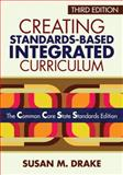 Creating Standards-Based Integrated Curriculum : The Common Core State Standards Edition, Drake, Susan M., 1452218803