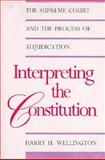 Interpreting the Constitution : The Supreme Court and the Process of Adjudication, Wellington, Harry H., 0300048815