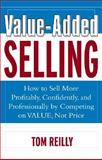 Value-Added Selling : How to Sell More Profitably, Confidently and Professionally by Competing on Value, Not Price, Reilly, Tom, 0071408819