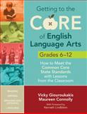 Getting to the Core of English Language Arts, Grades 6-12 : How to Meet the Common Core State Standards with Lessons from the Classroom, Giouroukakis, Vicky and Connolly, Maureen, 1452218811