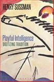 Playful Intelligence : Digitizing Tradition, Sussman, Henry, 1472568818