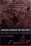 Indigenous Movements and Their Critics : Pan-Maya Activism in Guatemala, Warren, Kay B., 0691058814
