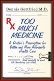 Too Much Medicine : A Doctor's Prescription for Better and More Affordable Healthcare, Gottfried, Dennis, 1557788812