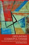 Grounding Cosmopolitanism : From Kant to the Idea of a Cosmopolitan Constitution, Brown, Garrett Wallace, 0748638814