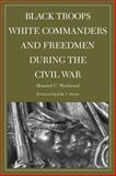Black Troops, White Commanders, and Freedmen During the Civil War, Westwood, Howard, 080932881X
