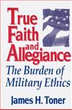 True Faith and Allegiance : The Burden of Military Ethics, Toner, James H., 0813118816