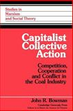 Capitalist Collective Action : Competition, Cooperation and Conflict in the Coal Industry, Bowman, John R., 0521028825