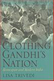 Clothing Gandhi's Nation : Homespun and Modern India, Trivedi, Lisa N., 025334882X