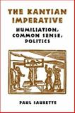 The Kantian Imperative : Humiliation, Common Sense, Politics, Saurette, Paul, 0802038824