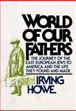 World of Our Fathers : The Journey of the East European Jews to America and the Life They Found and Made, Howe, Irving, 0883658828