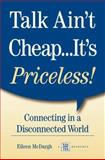 Talk Ain't Cheap... It's Priceless : Connecting in a Disconnected World, McDargh, Eileen, 1885228821