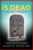 The Medical Profession Is Dead and the Doctor Is Critically Ill!, Alan D. Cato, 0557178827